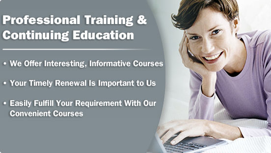 Professional Training & Continuing Education, We Offer Interesting, Informative Courses, Your Timely Renewal Is Important to Us, Easily Fulfill Your Requirement With Our Convenient Courses
